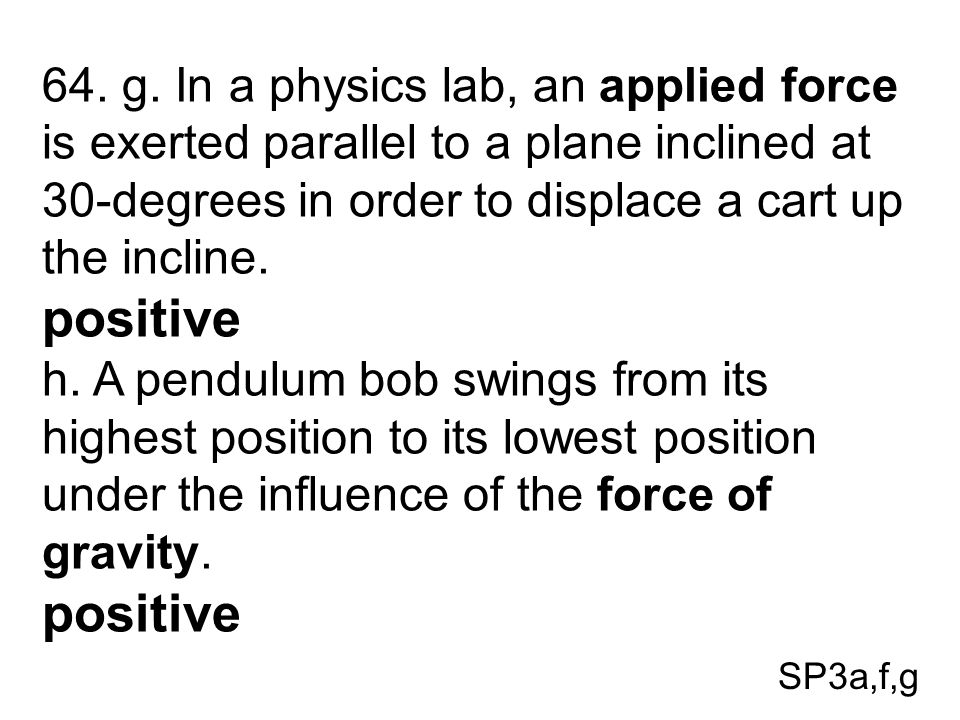SP3a,f,g 64. g. In a physics lab, an applied force is exerted parallel to a plane inclined at 30-degrees in order to displace a cart up the incline. p