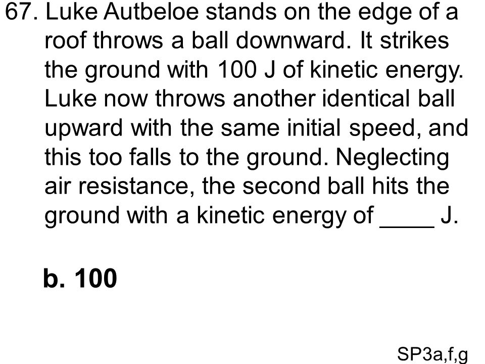 SP3a,f,g 67. Luke Autbeloe stands on the edge of a roof throws a ball downward. It strikes the ground with 100 J of kinetic energy. Luke now throws an