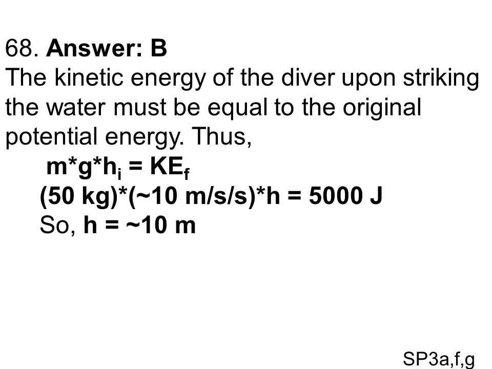SP3a,f,g 68. Answer: B The kinetic energy of the diver upon striking the water must be equal to the original potential energy. Thus, m*g*h i = KE f (5