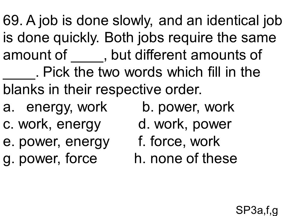SP3a,f,g 69. A job is done slowly, and an identical job is done quickly. Both jobs require the same amount of ____, but different amounts of ____. Pic