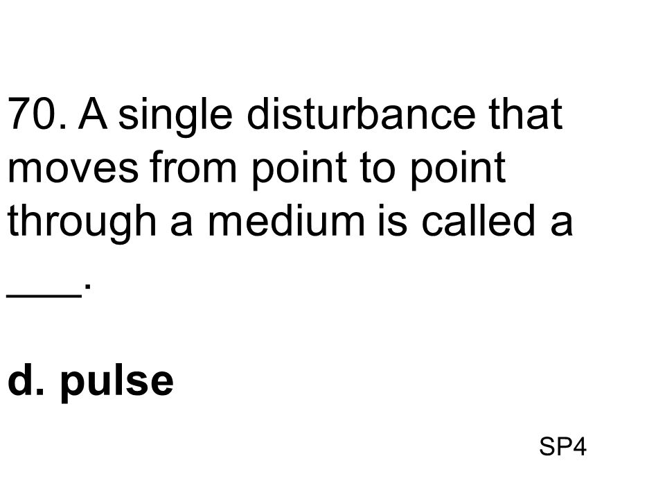 SP4 70. A single disturbance that moves from point to point through a medium is called a ___. d. pulse