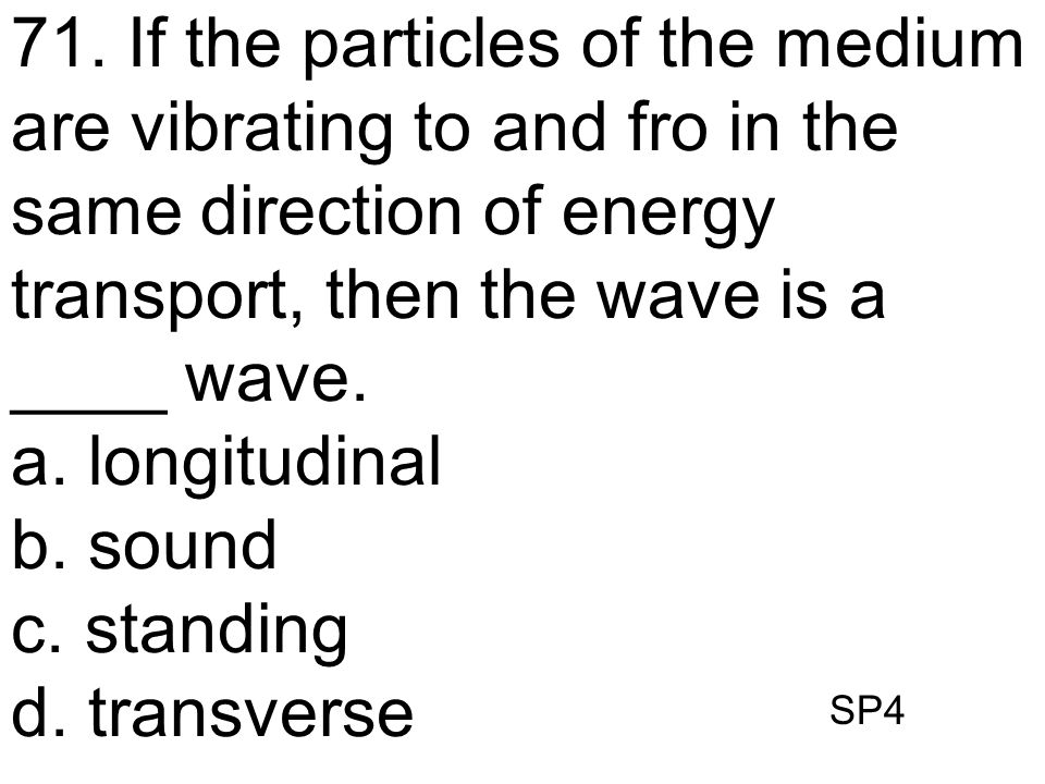 SP4 71. If the particles of the medium are vibrating to and fro in the same direction of energy transport, then the wave is a ____ wave. a. longitudin