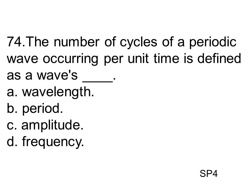 SP4 74.The number of cycles of a periodic wave occurring per unit time is defined as a wave's ____. a. wavelength. b. period. c. amplitude. d. frequen