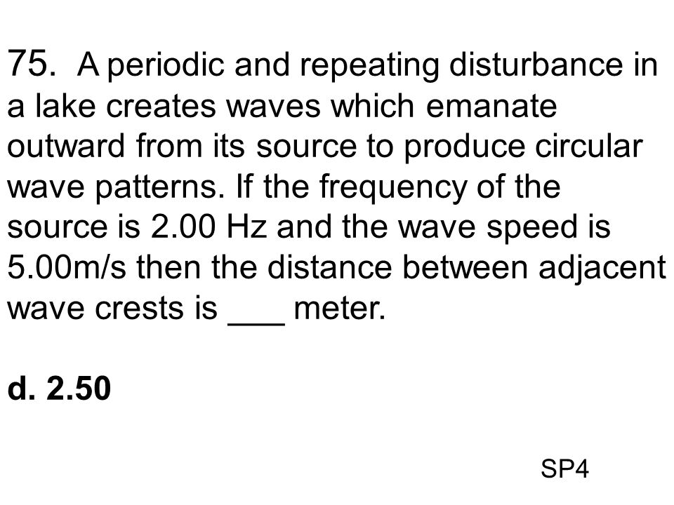 SP4 75. A periodic and repeating disturbance in a lake creates waves which emanate outward from its source to produce circular wave patterns. If the f