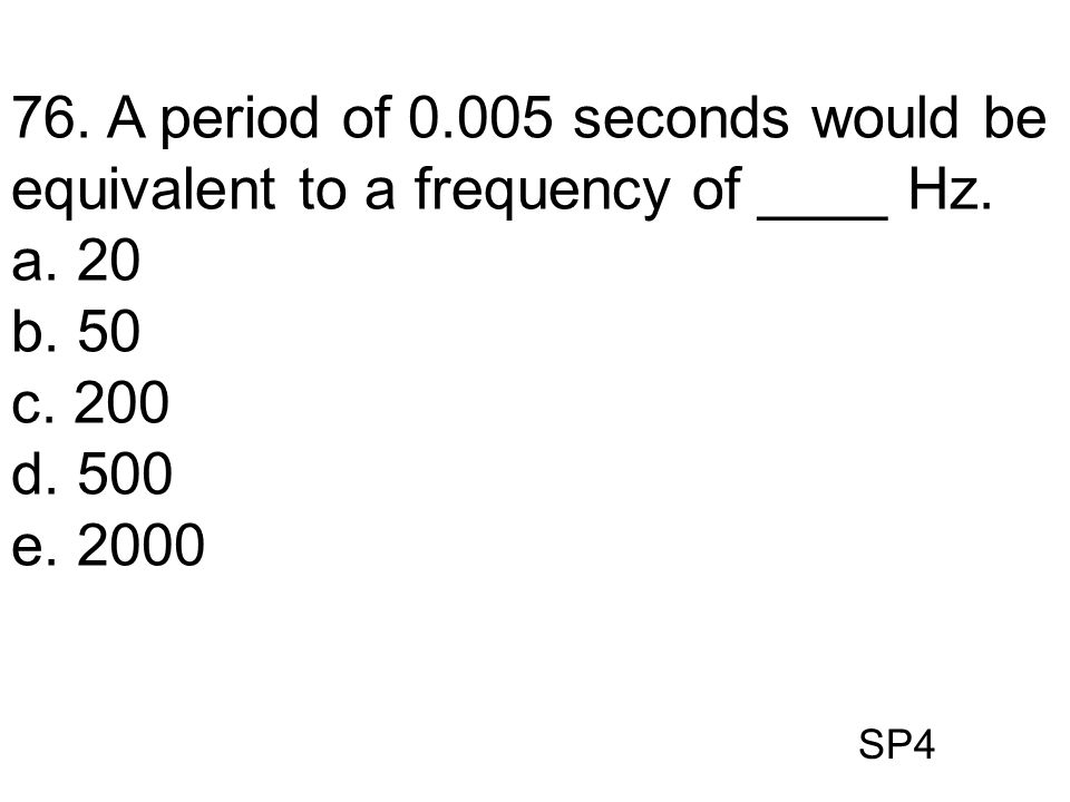 SP4 76. A period of 0.005 seconds would be equivalent to a frequency of ____ Hz. a. 20 b. 50 c. 200 d. 500 e. 2000