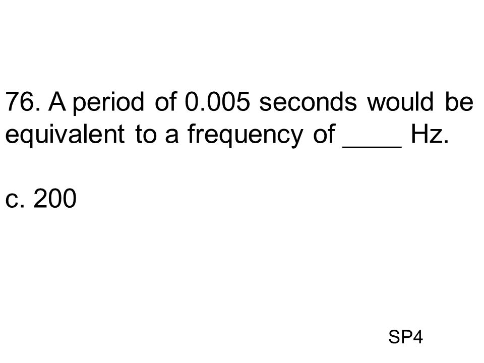 SP4 76. A period of 0.005 seconds would be equivalent to a frequency of ____ Hz. c. 200