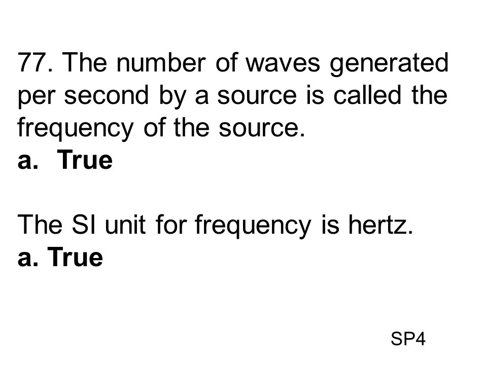 SP4 77. The number of waves generated per second by a source is called the frequency of the source. a.True The SI unit for frequency is hertz. a. True
