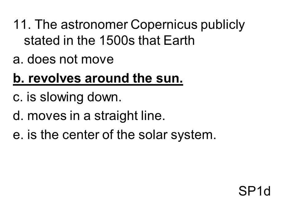 11. The astronomer Copernicus publicly stated in the 1500s that Earth a. does not move b. revolves around the sun. c. is slowing down. d. moves in a s