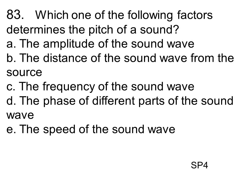 SP4 83. Which one of the following factors determines the pitch of a sound? a. The amplitude of the sound wave b. The distance of the sound wave from