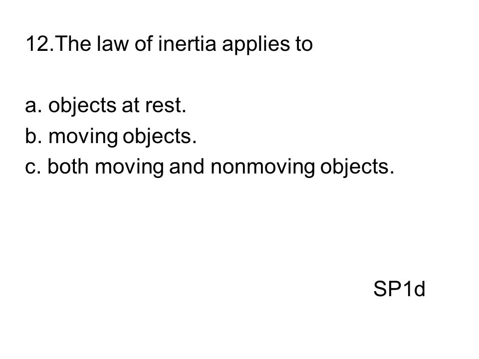 12.The law of inertia applies to a. objects at rest. b. moving objects. c. both moving and nonmoving objects. SP1d