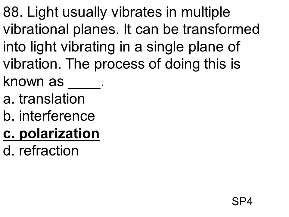SP4 88. Light usually vibrates in multiple vibrational planes. It can be transformed into light vibrating in a single plane of vibration. The process