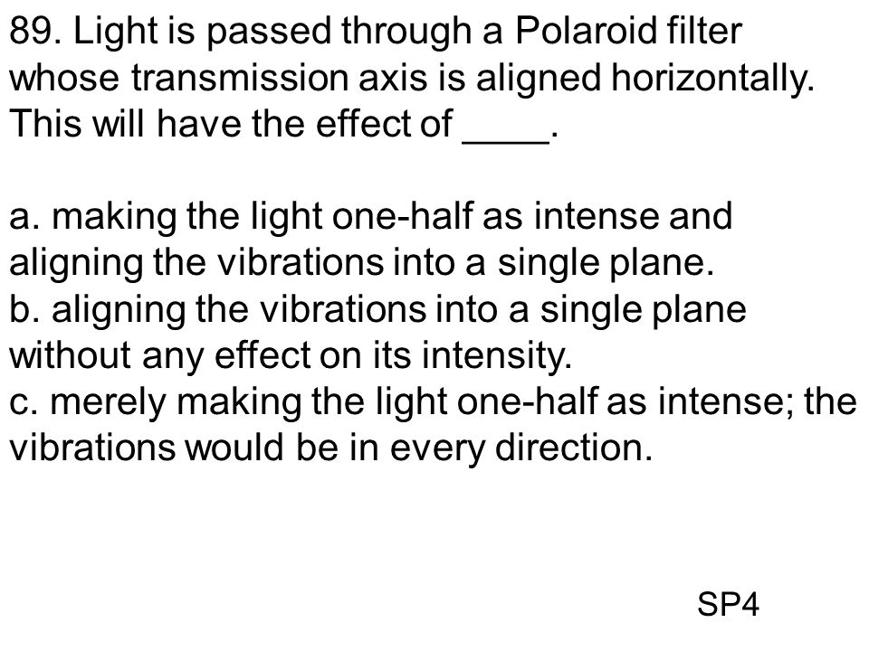 SP4 89. Light is passed through a Polaroid filter whose transmission axis is aligned horizontally. This will have the effect of ____. a. making the li