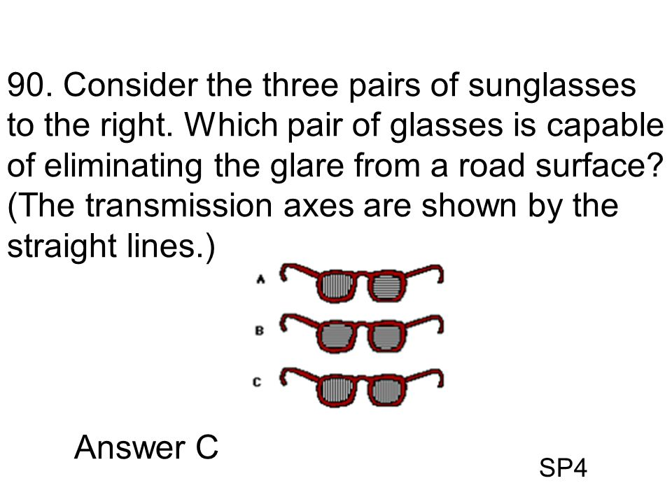 SP4 90. Consider the three pairs of sunglasses to the right. Which pair of glasses is capable of eliminating the glare from a road surface? (The trans