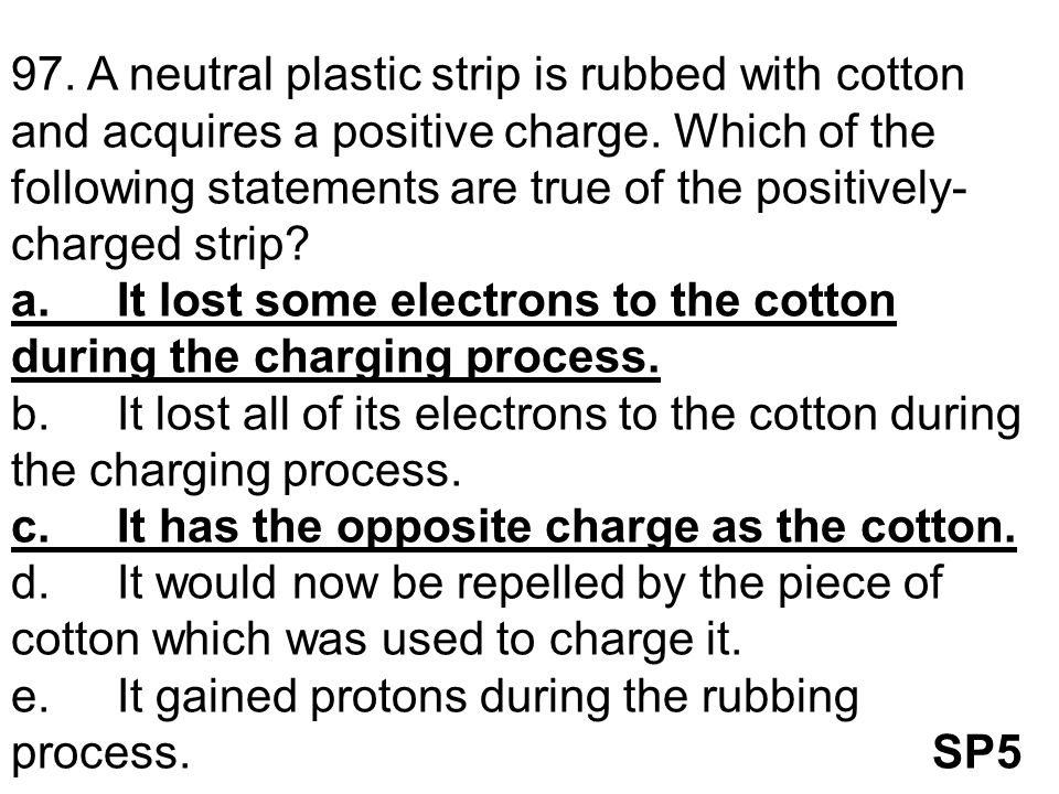 97. A neutral plastic strip is rubbed with cotton and acquires a positive charge. Which of the following statements are true of the positively- charge
