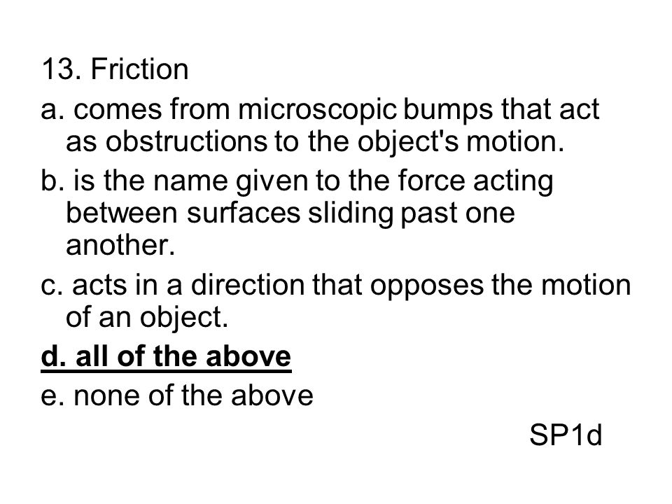 13. Friction a. comes from microscopic bumps that act as obstructions to the object's motion. b. is the name given to the force acting between surface