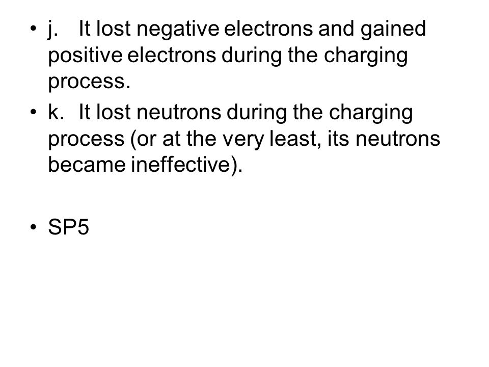 j.It lost negative electrons and gained positive electrons during the charging process. k.It lost neutrons during the charging process (or at the very