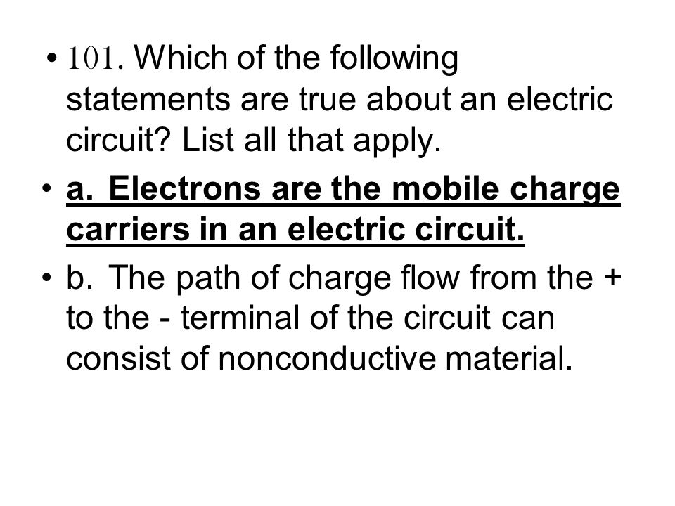 101. Which of the following statements are true about an electric circuit? List all that apply. a.Electrons are the mobile charge carriers in an elect