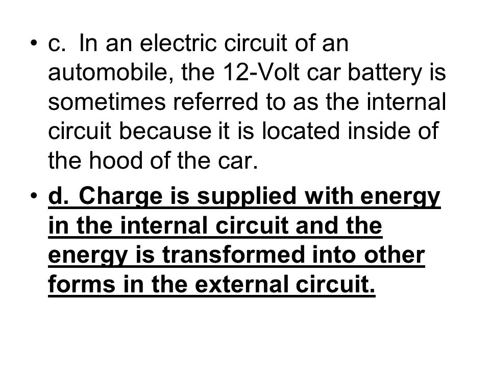 c.In an electric circuit of an automobile, the 12-Volt car battery is sometimes referred to as the internal circuit because it is located inside of th