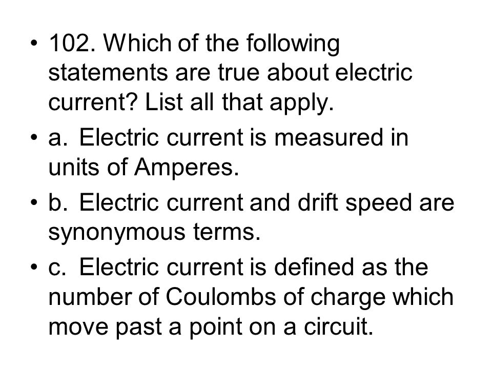 102. Which of the following statements are true about electric current? List all that apply. a.Electric current is measured in units of Amperes. b.Ele