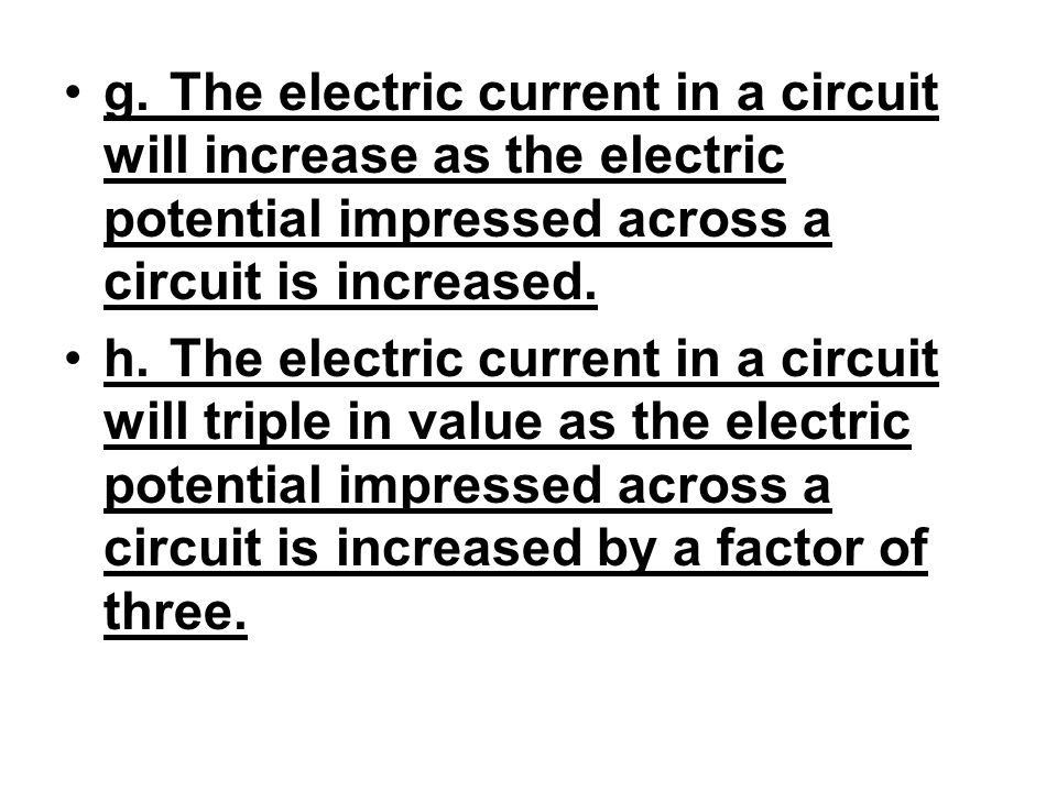 g.The electric current in a circuit will increase as the electric potential impressed across a circuit is increased. h.The electric current in a circu