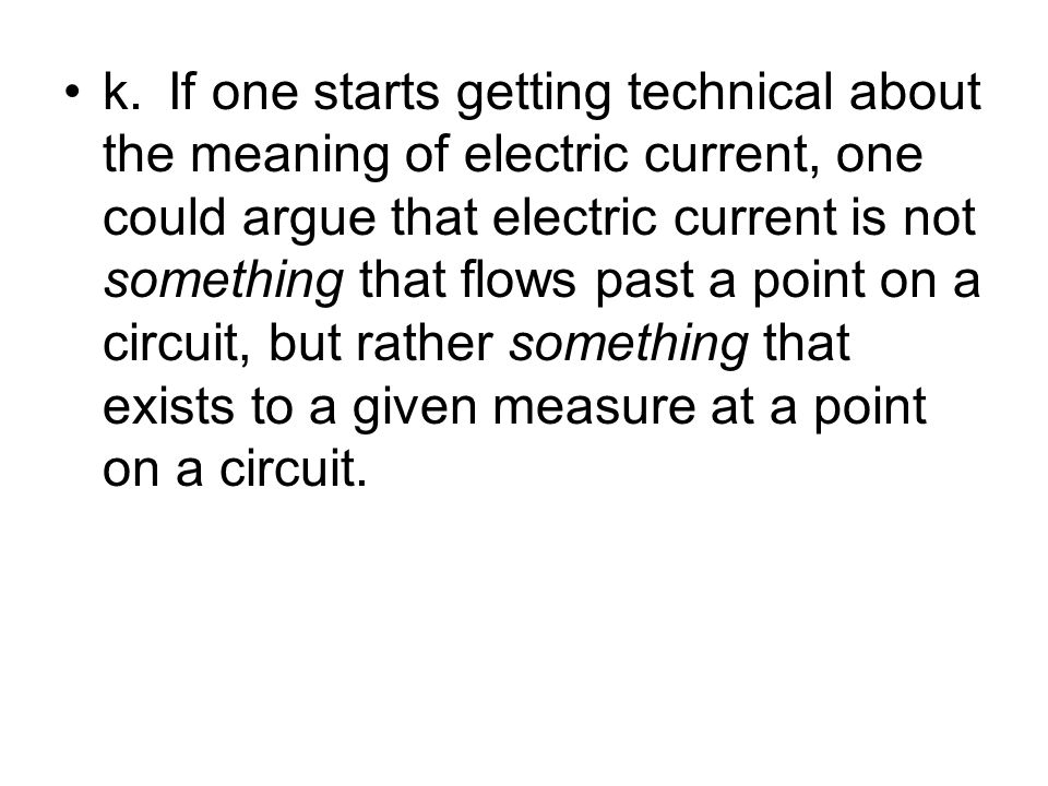 k.If one starts getting technical about the meaning of electric current, one could argue that electric current is not something that flows past a poin