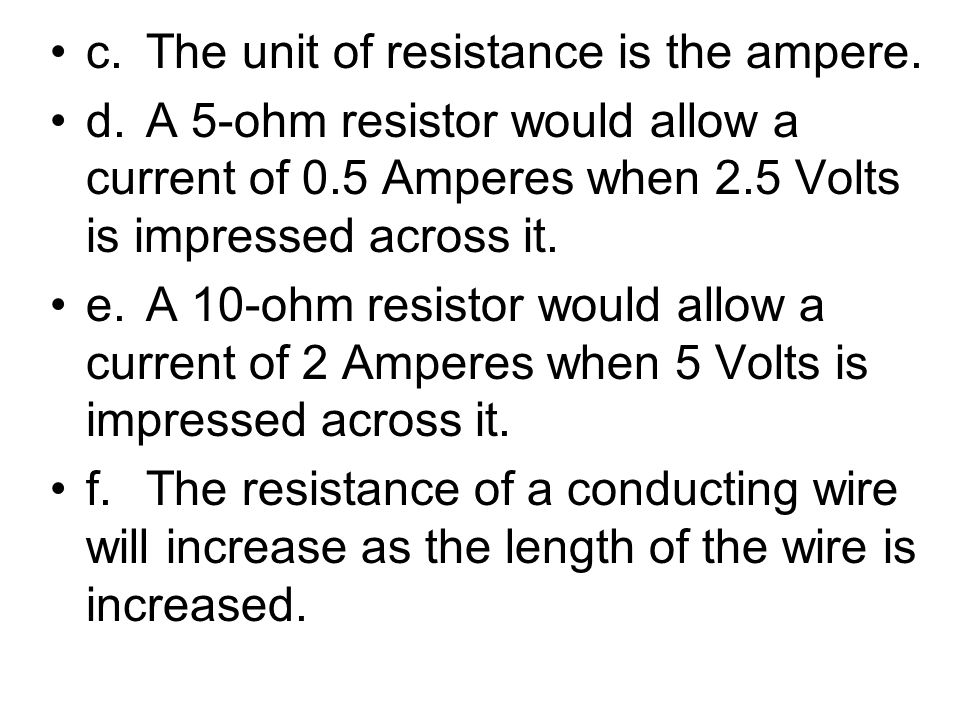 c.The unit of resistance is the ampere. d.A 5-ohm resistor would allow a current of 0.5 Amperes when 2.5 Volts is impressed across it. e.A 10-ohm resi