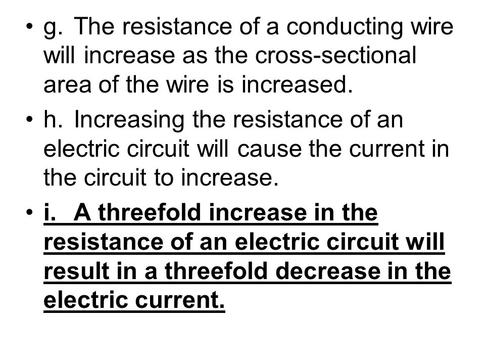 g.The resistance of a conducting wire will increase as the cross-sectional area of the wire is increased. h.Increasing the resistance of an electric c