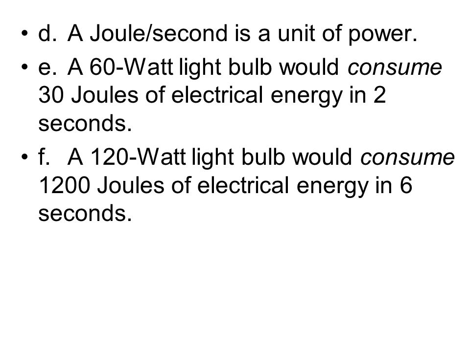 d.A Joule/second is a unit of power. e.A 60-Watt light bulb would consume 30 Joules of electrical energy in 2 seconds. f.A 120-Watt light bulb would c