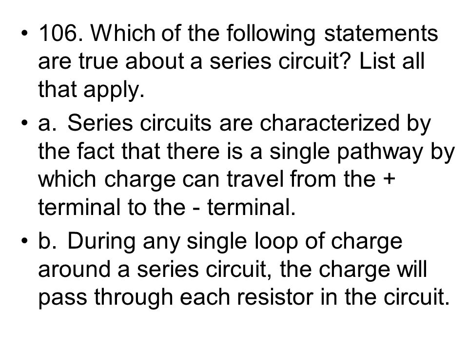 106. Which of the following statements are true about a series circuit? List all that apply. a.Series circuits are characterized by the fact that ther