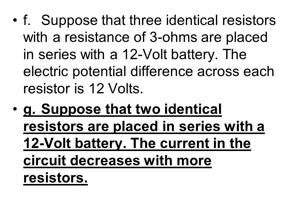 f.Suppose that three identical resistors with a resistance of 3-ohms are placed in series with a 12-Volt battery. The electric potential difference ac
