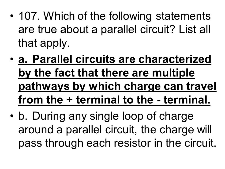 107. Which of the following statements are true about a parallel circuit? List all that apply. a.Parallel circuits are characterized by the fact that