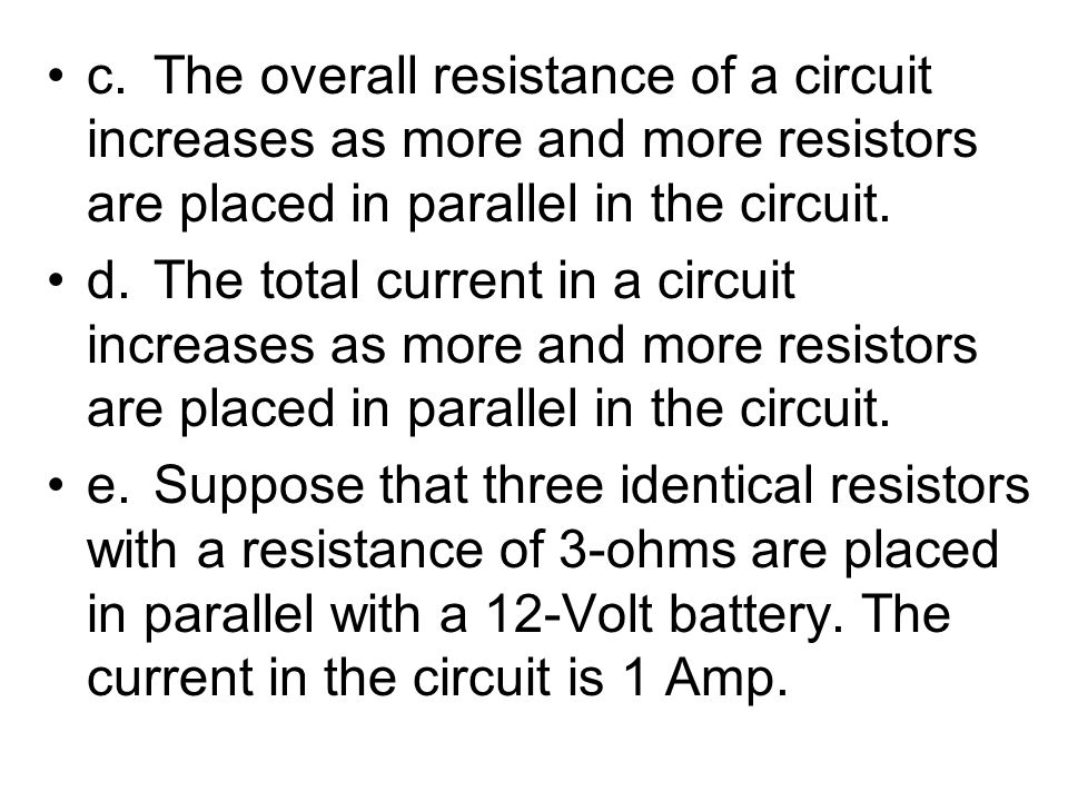 c.The overall resistance of a circuit increases as more and more resistors are placed in parallel in the circuit. d.The total current in a circuit inc