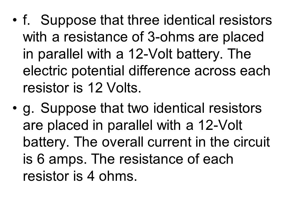 f.Suppose that three identical resistors with a resistance of 3-ohms are placed in parallel with a 12-Volt battery. The electric potential difference