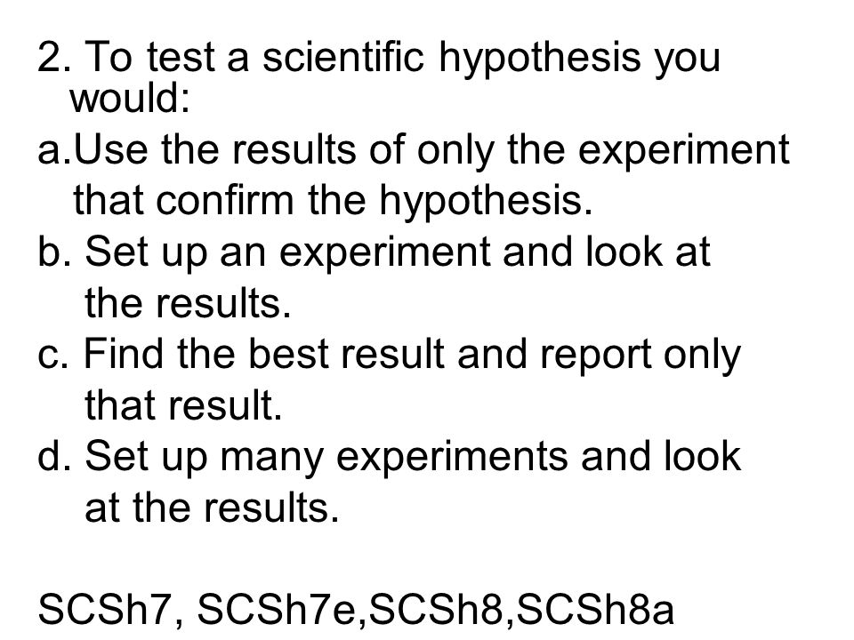 2. To test a scientific hypothesis you would: a.Use the results of only the experiment that confirm the hypothesis. b. Set up an experiment and look a