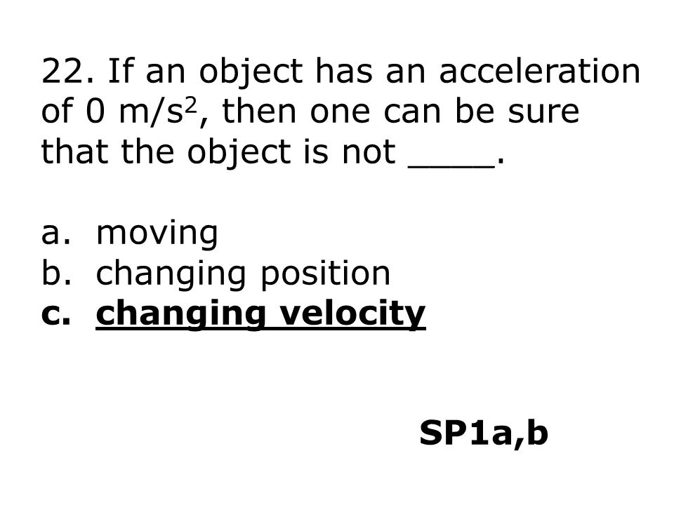 22. If an object has an acceleration of 0 m/s 2, then one can be sure that the object is not ____. a.moving b.changing position c.changing velocity SP