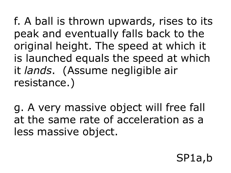 f. A ball is thrown upwards, rises to its peak and eventually falls back to the original height. The speed at which it is launched equals the speed at