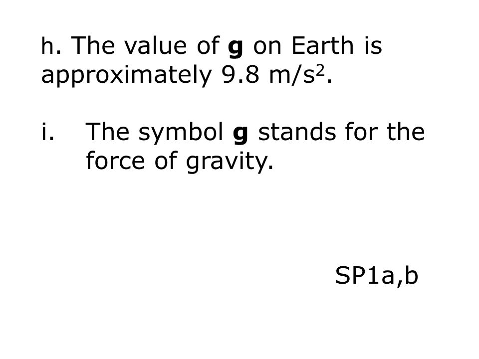 h. The value of g on Earth is approximately 9.8 m/s 2. i.The symbol g stands for the force of gravity. SP1a,b