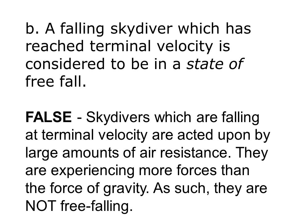 b. A falling skydiver which has reached terminal velocity is considered to be in a state of free fall. FALSE - Skydivers which are falling at terminal