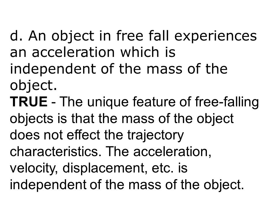 d. An object in free fall experiences an acceleration which is independent of the mass of the object. TRUE - The unique feature of free-falling object