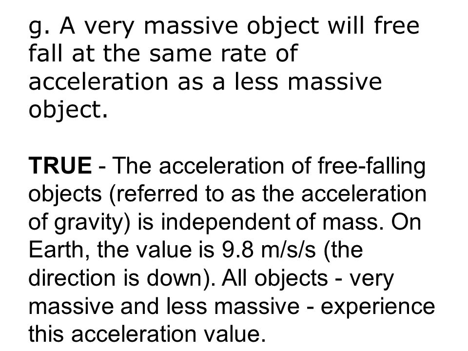 g. A very massive object will free fall at the same rate of acceleration as a less massive object. TRUE - The acceleration of free-falling objects (re