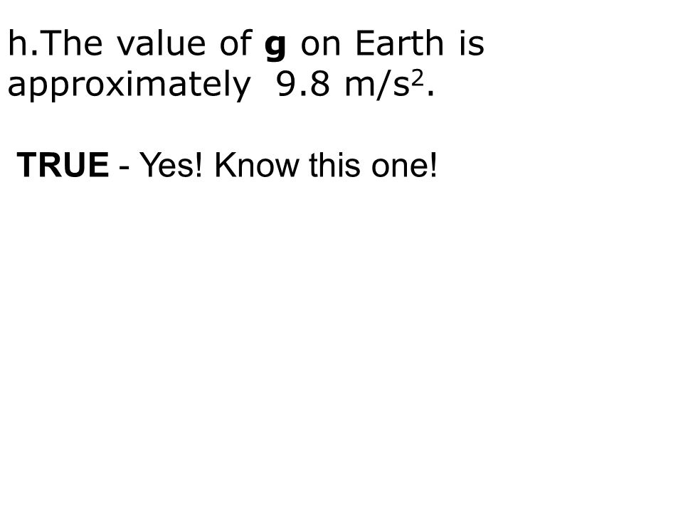 h.The value of g on Earth is approximately 9.8 m/s 2. TRUE - Yes! Know this one!