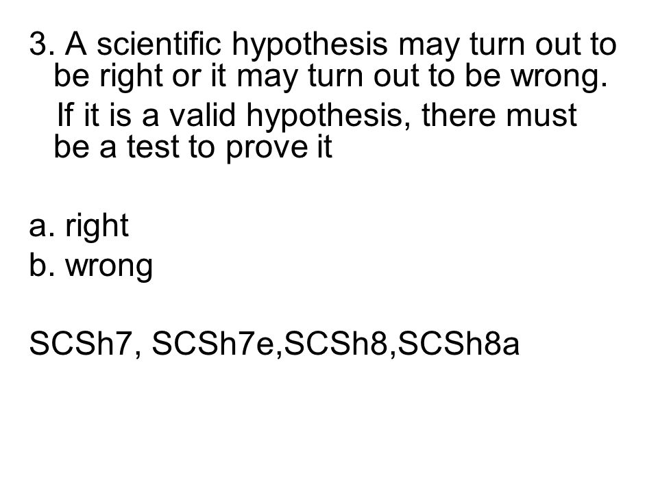 3. A scientific hypothesis may turn out to be right or it may turn out to be wrong. If it is a valid hypothesis, there must be a test to prove it a. r