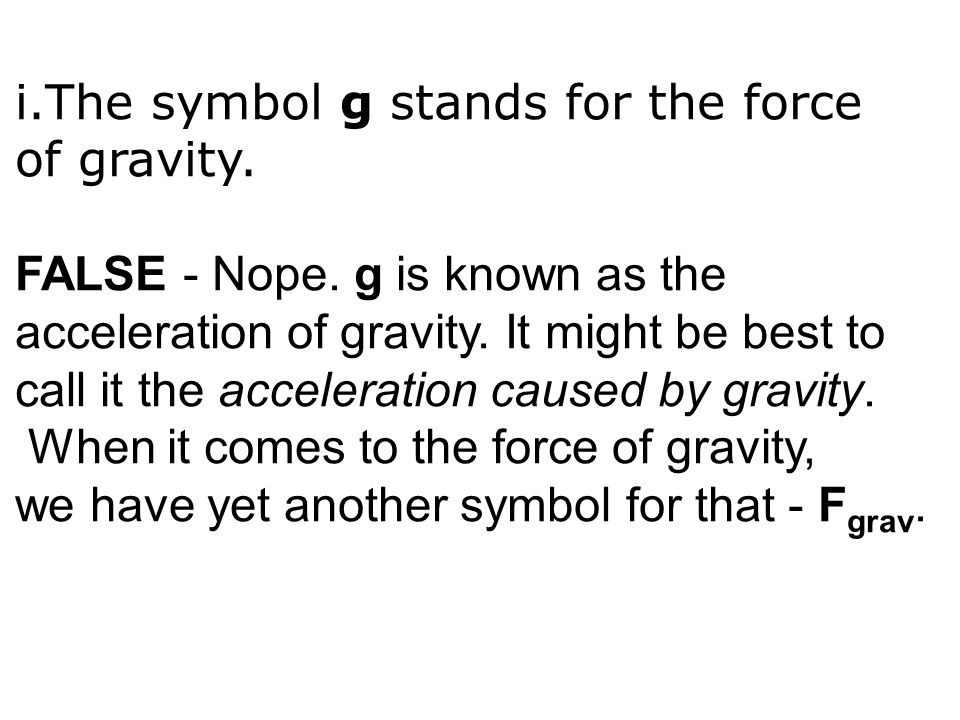 i.The symbol g stands for the force of gravity. FALSE - Nope. g is known as the acceleration of gravity. It might be best to call it the acceleration
