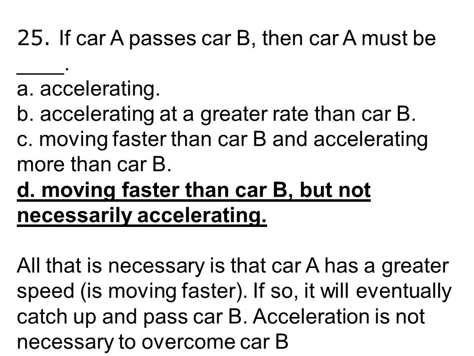 25. If car A passes car B, then car A must be ____. a. accelerating. b. accelerating at a greater rate than car B. c. moving faster than car B and acc