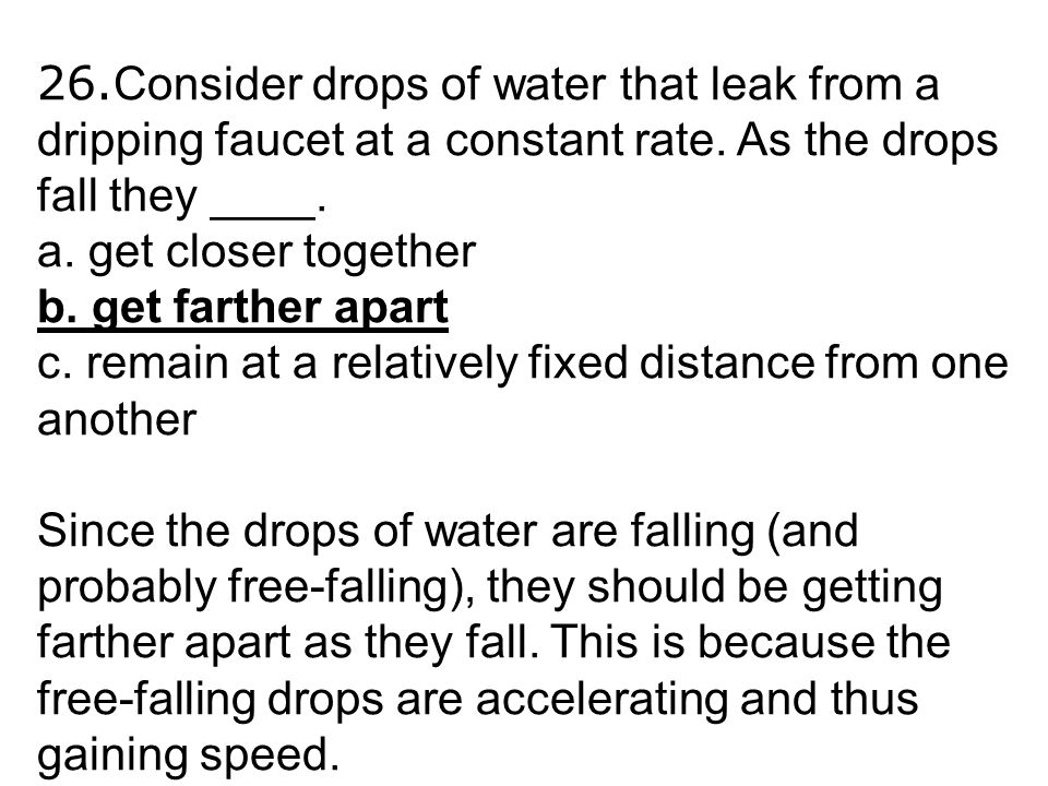 26. Consider drops of water that leak from a dripping faucet at a constant rate. As the drops fall they ____. a. get closer together b. get farther ap