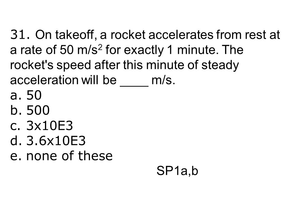 31. On takeoff, a rocket accelerates from rest at a rate of 50 m/s 2 for exactly 1 minute. The rocket's speed after this minute of steady acceleration