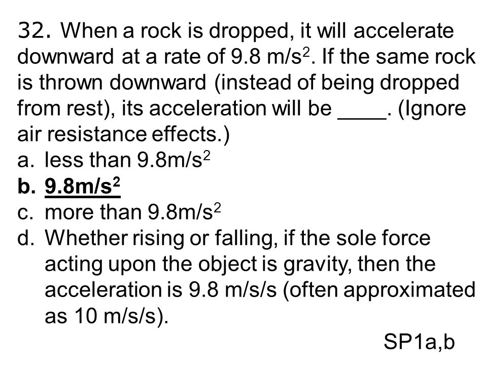 32. When a rock is dropped, it will accelerate downward at a rate of 9.8 m/s 2. If the same rock is thrown downward (instead of being dropped from res