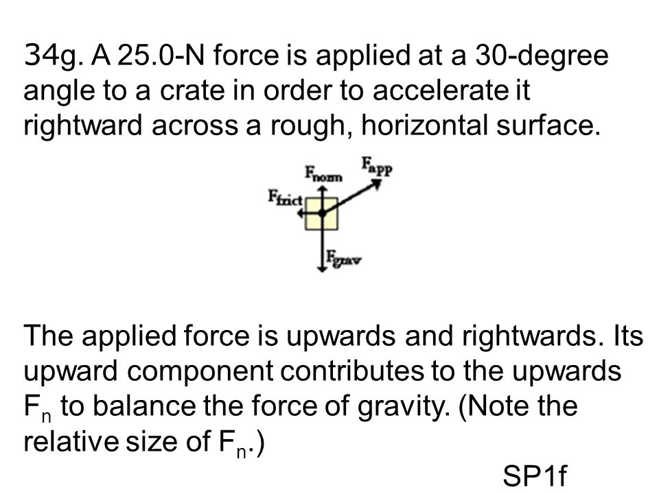 34 g. A 25.0-N force is applied at a 30-degree angle to a crate in order to accelerate it rightward across a rough, horizontal surface. The applied fo