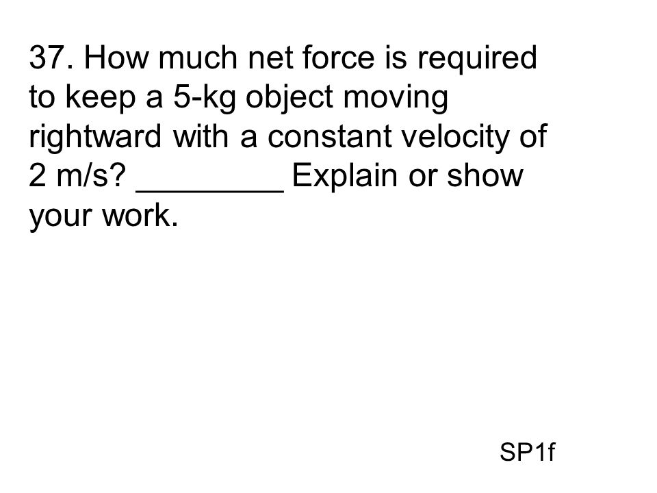 37. How much net force is required to keep a 5-kg object moving rightward with a constant velocity of 2 m/s? ________ Explain or show your work. SP1f