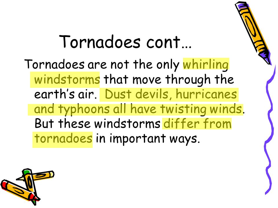 Tornadoes cont… Tornadoes are not the only whirling windstorms that move through the earths air. Dust devils, hurricanes and typhoons all have twistin